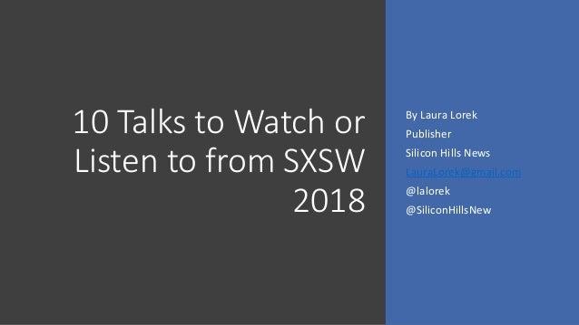 10 Talks to Watch or Listen to from SXSW 2018 By Laura Lorek Publisher Silicon Hills News LauraLorek@gmail.com @lalorek @S...