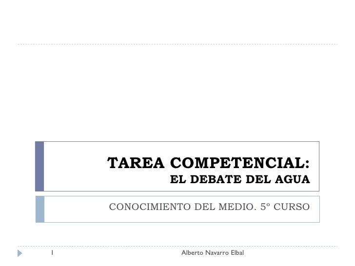 TAREA COMPETENCIAL: EL DEBATE DEL AGUA CONOCIMIENTO DEL MEDIO. 5º CURSO Alberto Navarro Elbal