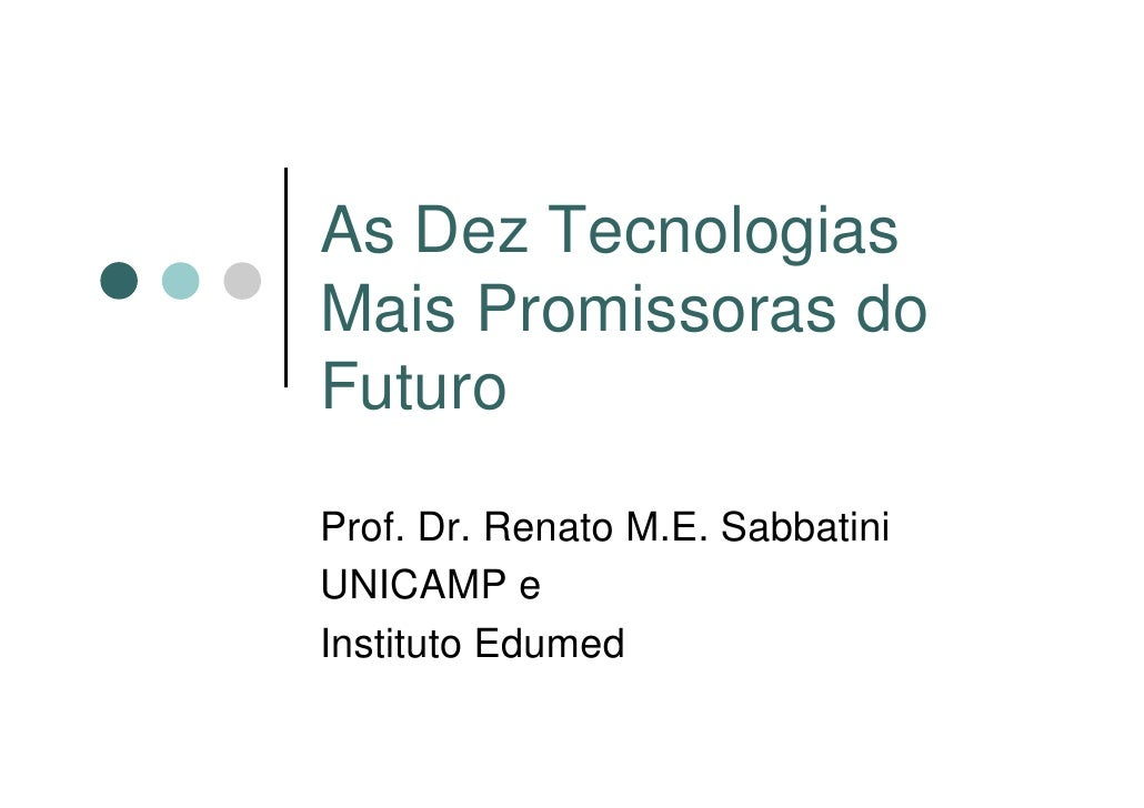 As Dez Tecnologias Mais Promissoras do Futuro  Prof. Dr. Renato M.E. Sabbatini UNICAMP e Instituto Edumed