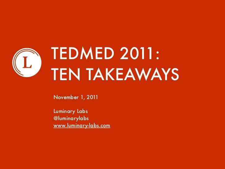 TEDMED 2011:TEN TAKEAWAYSNovember 1, 2011Luminary Labs@luminarylabswww.luminary-labs.com