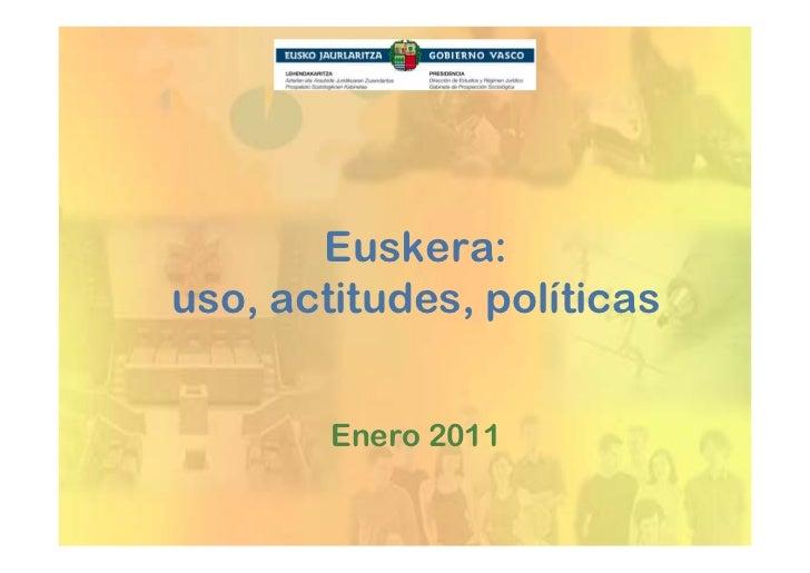 Euskera:uso, actitudes, políticas        Enero 2011
