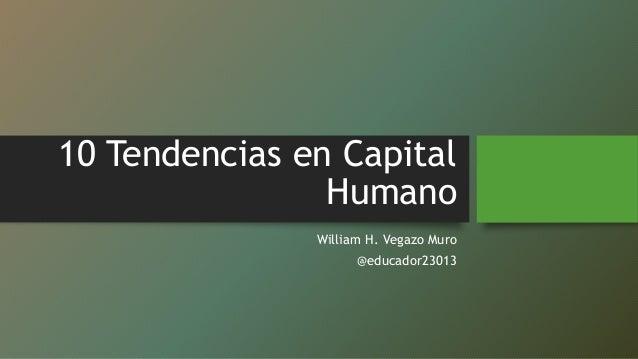 10 Tendencias en Capital Humano William H. Vegazo Muro @educador23013