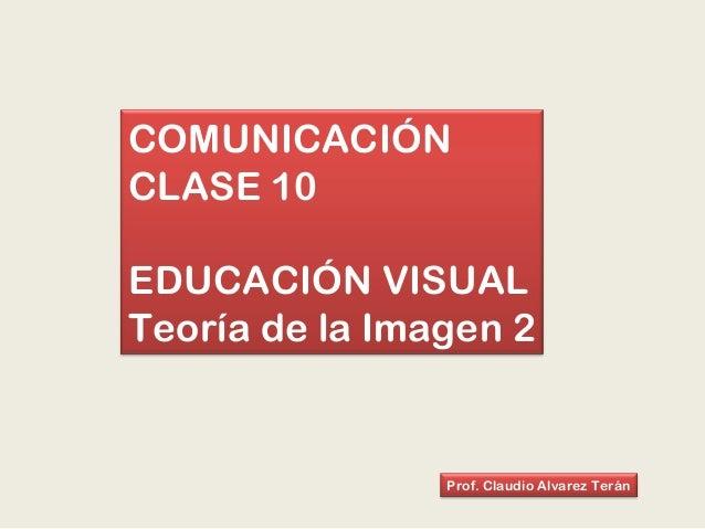 COMUNICACIÓN CLASE 10 EDUCACIÓN VISUAL Teoría de la Imagen 2 Prof. Claudio Alvarez Terán
