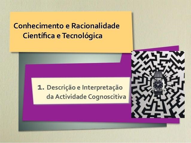 Conhecimento e Racionalidade   Científica e Tecnológica        1. Descrição e Interpretação             d...