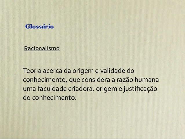 GlossárioRacionalismoTeoria acerca da origem e validade do conhecimento, que considera a razão hum...