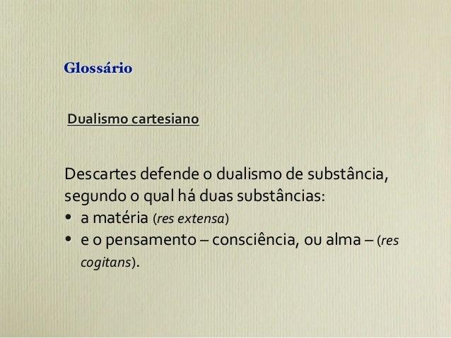 GlossárioDualismo cartesianoDescartes defende o dualismo de substância, segundo o qual há duas sub...