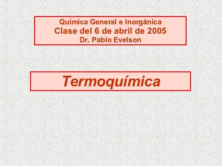Termoquímica Química General e Inorgánica Clase del 6 de abril de 2005 Dr. Pablo Evelson