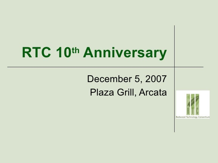 RTC 10 th  Anniversary December 5, 2007 Plaza Grill, Arcata