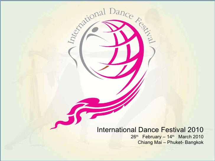 International Dance Festival 2010 26 th   February – 14 th   March 2010 Chiang Mai – Phuket- Bangkok