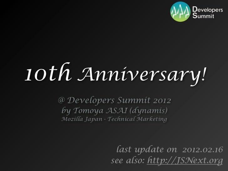 10th Anniversary!   @ Developers Summit 2012   by Tomoya ASAI (dynamis)   Mozilla Japan - Technical Marketing             ...