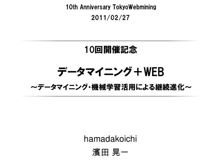 10th Anniversary TokyoWebmining             2011/02/27           10回開催記念    データマイニング+WEB~データマイニング・機械学習活用による継続進化~          ...