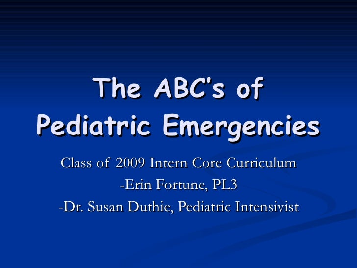 The ABC's of Pediatric Emergencies Class of 2009 Intern Core Curriculum -Erin Fortune, PL3 -Dr. Susan Duthie, Pediatric In...
