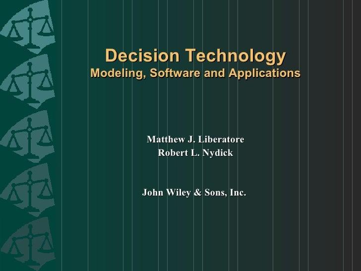 Decision Technology Modeling, Software and Applications <ul><li>Matthew J. Liberatore </li></ul><ul><li>Robert L. Nydick <...