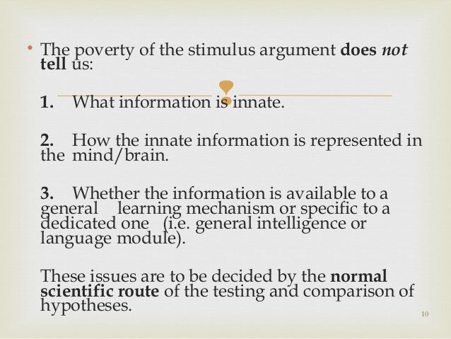 the poverty of stimulus argument and The poverty of the stimulus (pos) argument holds that children do not receive enough evidence to infer the exis- tence of core aspects of language, such as the dependence.