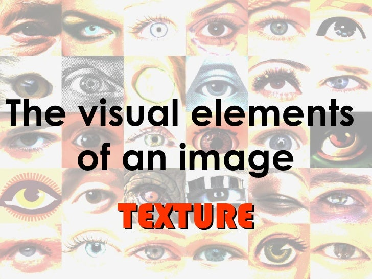 The visual elements    of an image      TEXTURE