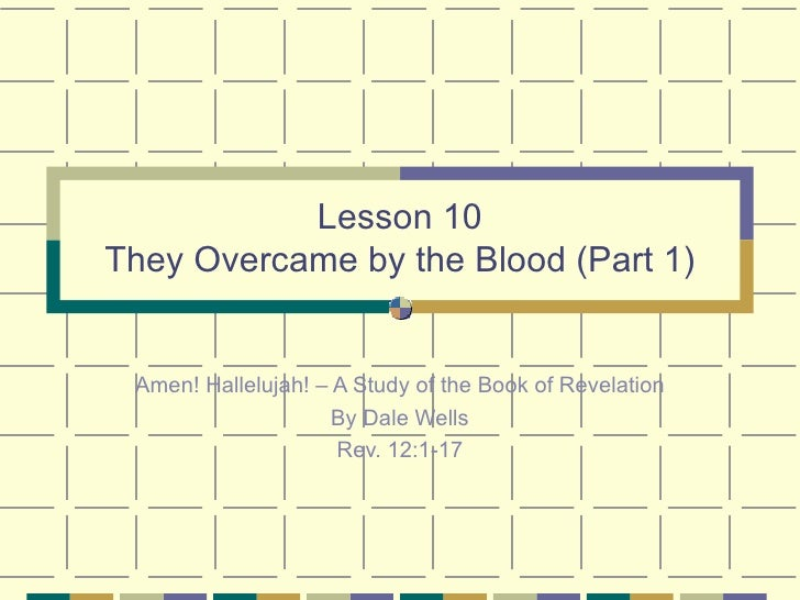 Lesson 10 They Overcame by the Blood (Part 1) Amen! Hallelujah! – A Study of the Book of Revelation By Dale Wells Rev. 12:...