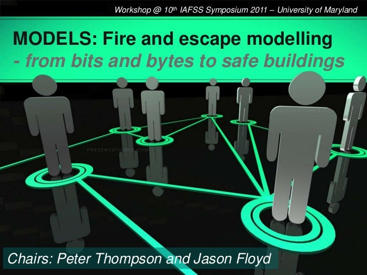 Workshop @ 10th IAFSS Symposium 2011 – University of MarylandMODELS: Fire and escape modelling- from bits and bytes to saf...