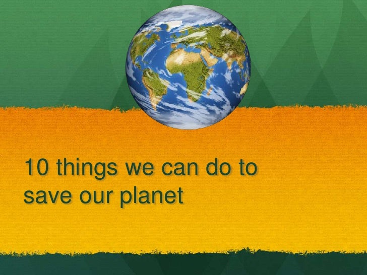 10 things we can do to save our planet <br />