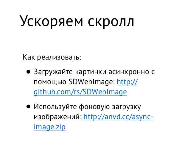 Ускоряем скроллКак реализовать:• Загружайте картинки асинхронно с   помощью SDWebImage: http://   github.com/rs/SDWebImage...