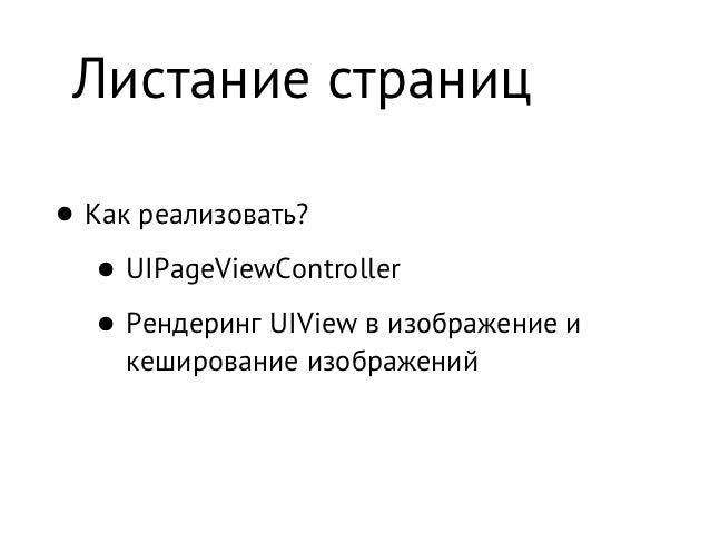 Листание страниц• Как реализовать?   • UIPageViewController   • Рендеринг UIView в изображение и     кеширование изображений