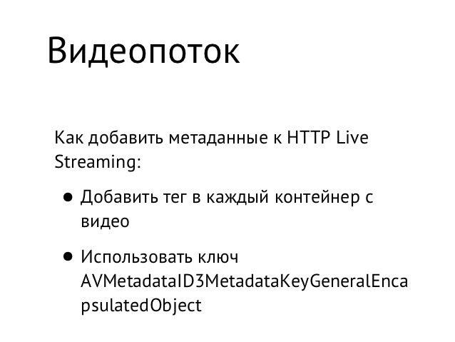 ВидеопотокКак добавить метаданные к HTTP LiveStreaming:• Добавить тег в каждый контейнер с  видео• Использовать ключ  AVMe...