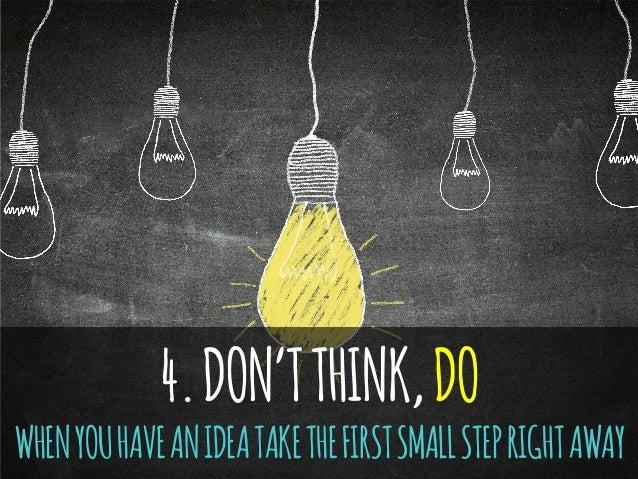 4.DON'TTHINK,DO WHENYOUHAVEANIDEATAKETHEFIRSTSMALLSTEPRIGHTAWAY