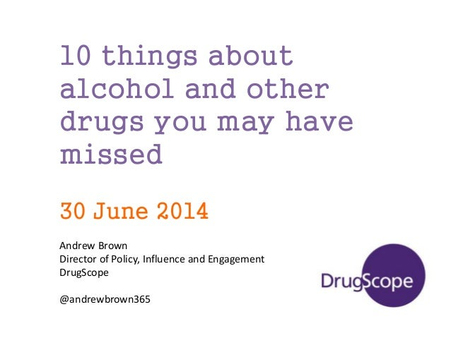 10 things about alcohol and other drugs you may have missed 30 June 2014 Andrew Brown Director of Policy, Influence and En...