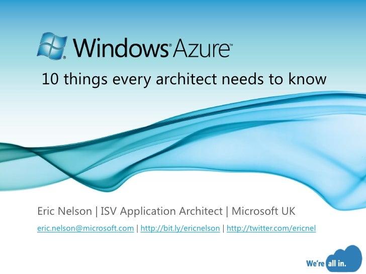 10 things every architect needs to know     Eric Nelson   ISV Application Architect   Microsoft UK eric.nelson@microsoft.c...
