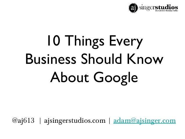 10 Things Every Business Should Know About Google @aj613   ajsingerstudios.com   adam@ajsinger.com