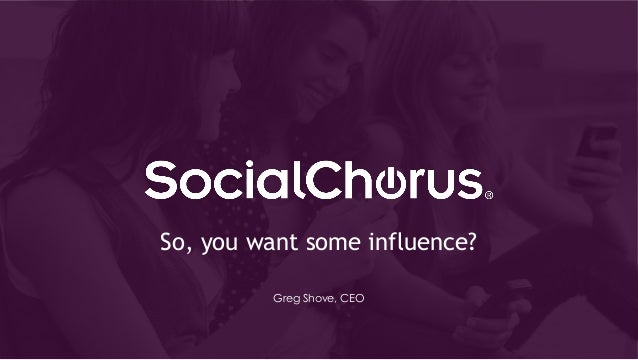 So, you want some influence? Greg Shove, CEO