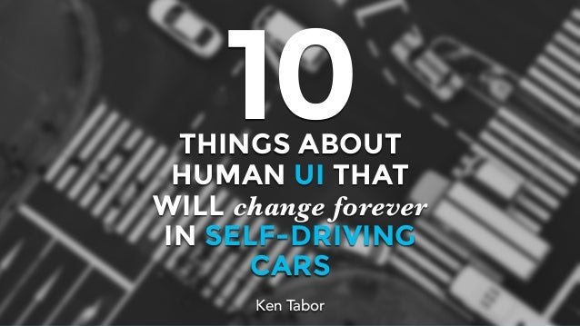 THINGS ABOUT HUMAN UI THAT WILL change forever IN SELF-DRIVING CARS 10 Ken Tabor