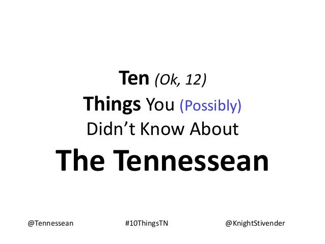 Ten (Ok, 12)Things You (Possibly)Didn't Know AboutThe Tennessean@Tennessean @KnightStivender#10ThingsTN