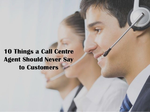 10 Things a Call Centre Agent Should Never Say to Customers