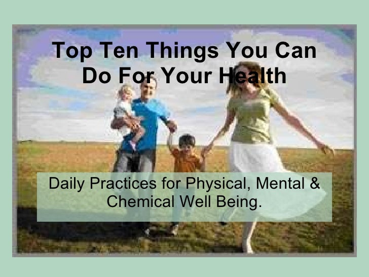 Top Ten Things You Can Do For Your Health Daily Practices for Physical, Mental & Chemical Well Being.