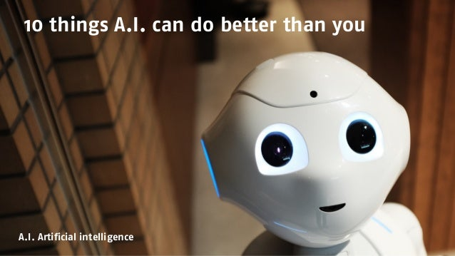 10 things A.I. can do better than you A.I. Artificial intelligence
