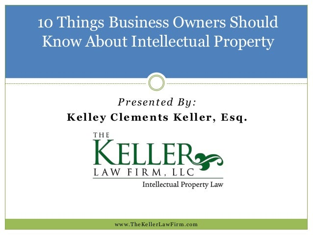 10 Things Business Owners Should Know About Intellectual Property  Presented By: Kelley Clements Keller, Esq.  www.TheKell...
