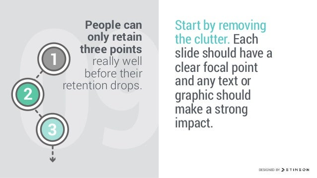09 People can only retain three points really well before their retention drops. Start by removing the clutter. Each slide...