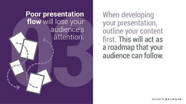03 Poor presentation flow will lose your audience's attention. When developing your presentation, outline your content firs...