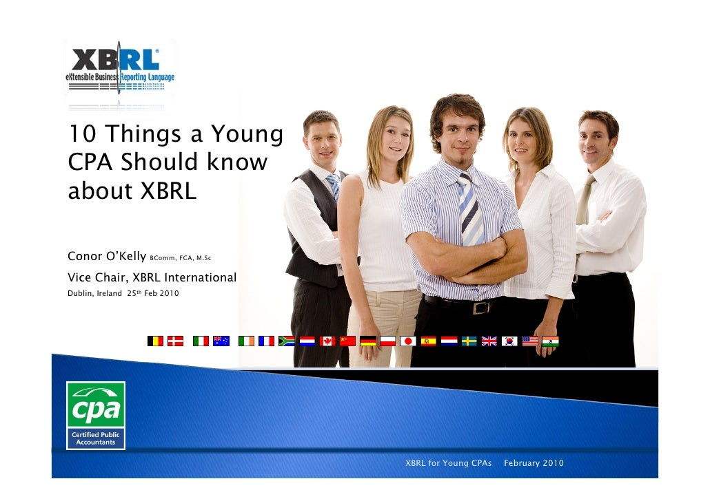 10 Things a Young CPA Should know about XBRL  Conor O'Kelly        BComm, FCA, M.Sc   Vice Chair, XBRL International Dubli...