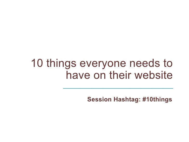 10 things everyone needs to have on their website  Session Hashtag: #10things _______________________________