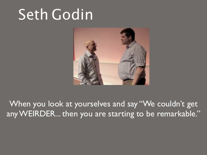 """Seth Godin When you look at yourselves and say """"We couldn't getany WEIRDER... then you are starting to be remarkable."""""""