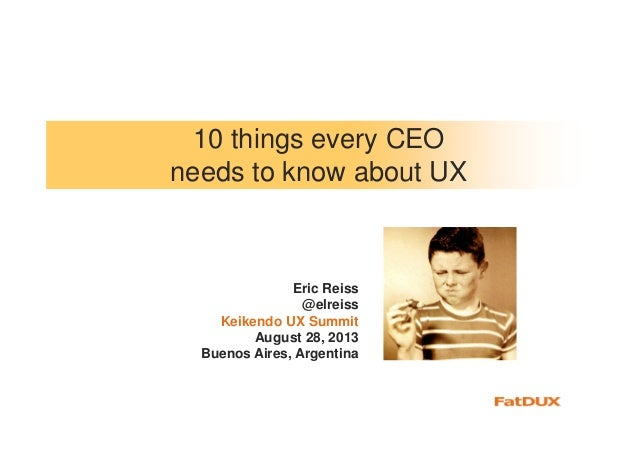 10 things every CEO needs to know about UX Eric Reiss @elreiss Keikendo UX Summit August 28, 2013 Buenos Aires, Argentina