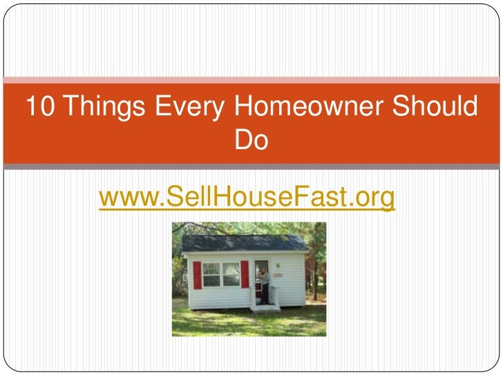 10 Things Every Homeowner Should                Do     www.SellHouseFast.org