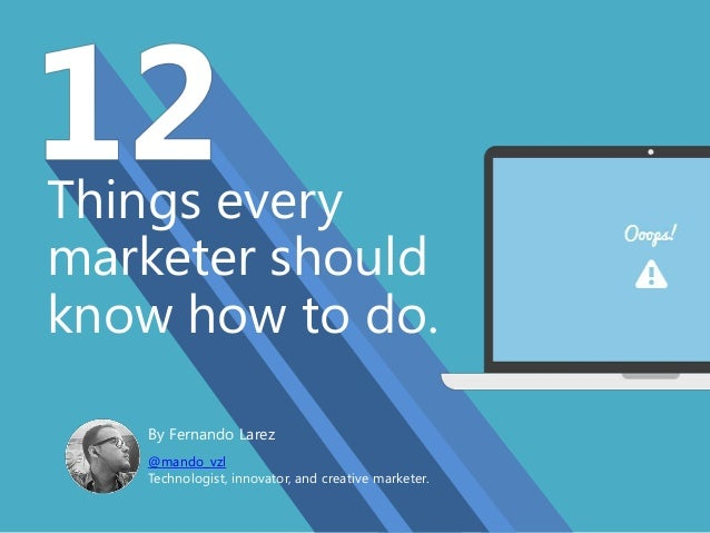 Things every marketer should know how to do. By Fernando Larez @mando_vzl Technologist, innovator, and creative marketer.
