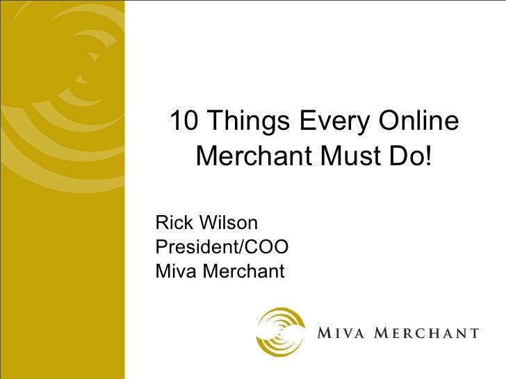 10 Things Every Online    Merchant Must Do!  Rick Wilson President/COO Miva Merchant