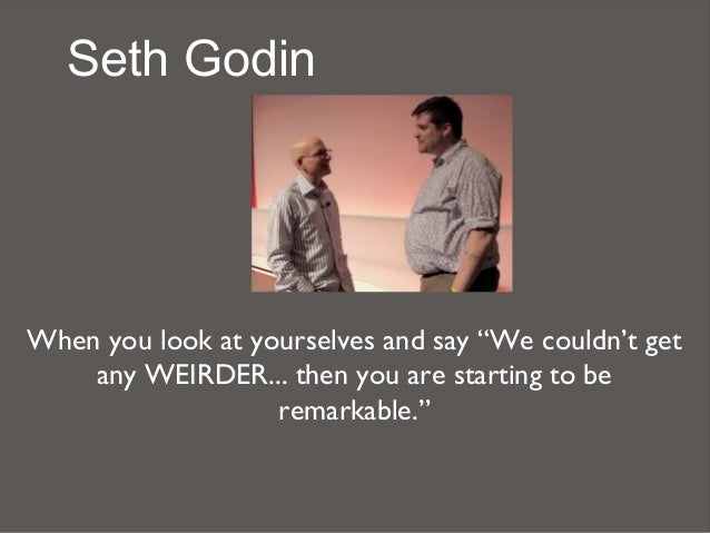 """Seth GodinWhen you look at yourselves and say """"We couldn't get    any WEIRDER... then you are starting to be              ..."""