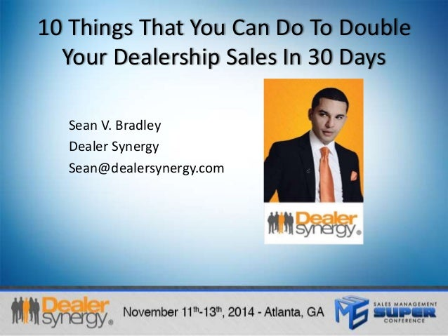 10 Things That You Can Do To Double  Your Dealership Sales In 30 Days  Sean V. Bradley  Dealer Synergy  Sean@dealersynergy...