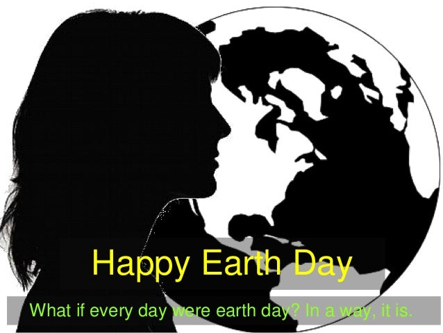 Happy Earth Day What if every day were earth day? In a way, it is.