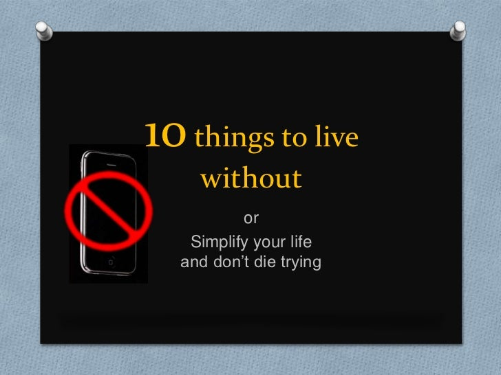 10 things to live without<br />or <br />Simplify your life and don't die trying<br />