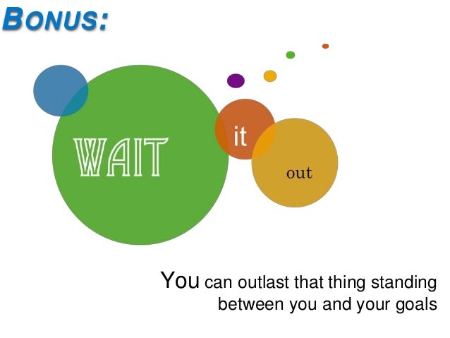 B ONUS :           You can outlast that thing standing                  between you and your goals